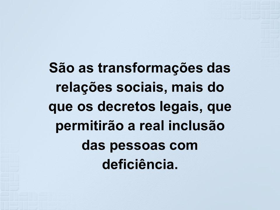 São as transformações das relações sociais, mais do que os decretos legais, que permitirão a real inclusão das pessoas com deficiência.