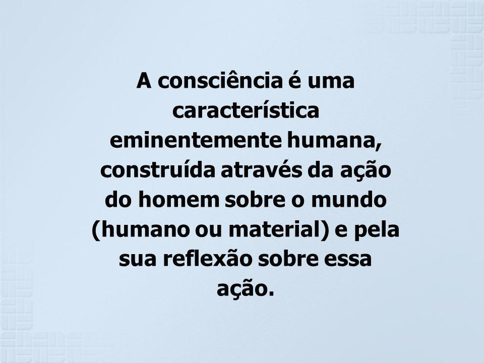 A consciência é uma característica eminentemente humana, construída através da ação do homem sobre o mundo (humano ou material) e pela sua reflexão so