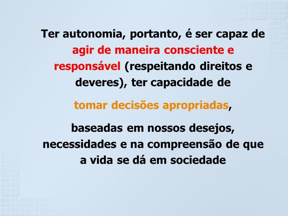 Ter autonomia, portanto, é ser capaz de agir de maneira consciente e responsável (respeitando direitos e deveres), ter capacidade de tomar decisões ap