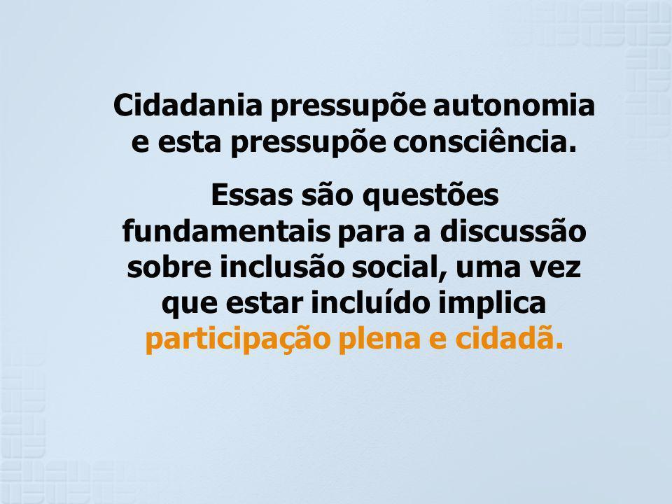 Cidadania pressupõe autonomia e esta pressupõe consciência. Essas são questões fundamentais para a discussão sobre inclusão social, uma vez que estar