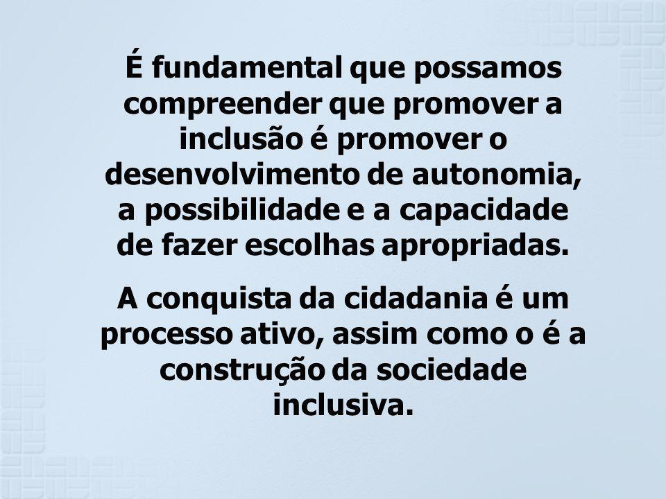 É fundamental que possamos compreender que promover a inclusão é promover o desenvolvimento de autonomia, a possibilidade e a capacidade de fazer esco