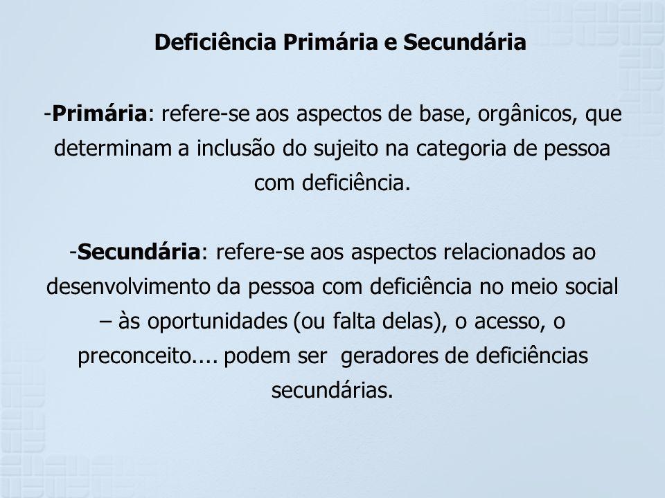 Deficiência Primária e Secundária -Primária: refere-se aos aspectos de base, orgânicos, que determinam a inclusão do sujeito na categoria de pessoa co