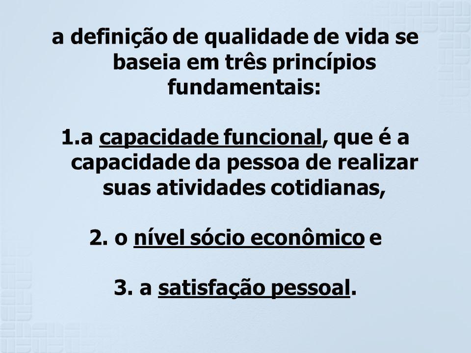 a definição de qualidade de vida se baseia em três princípios fundamentais: 1.a capacidade funcional, que é a capacidade da pessoa de realizar suas at