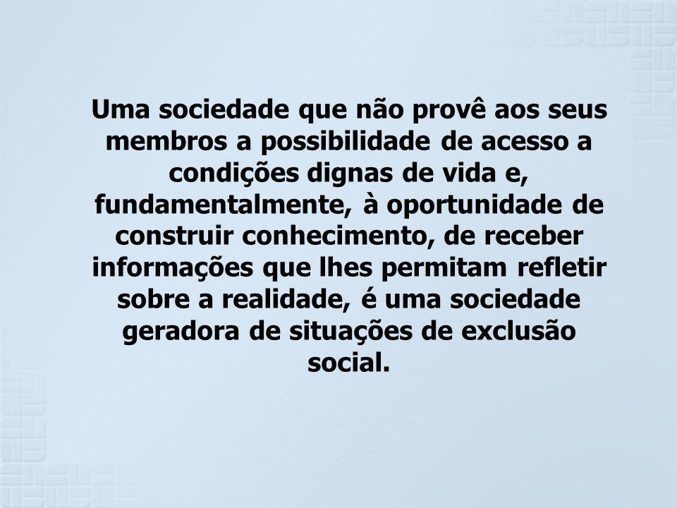 Uma sociedade que não provê aos seus membros a possibilidade de acesso a condições dignas de vida e, fundamentalmente, à oportunidade de construir con