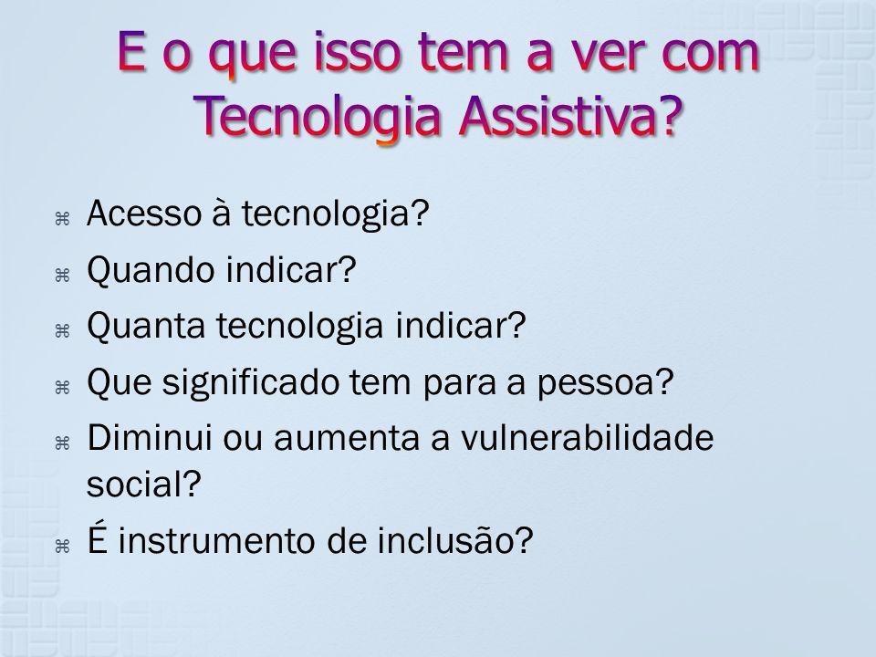 Acesso à tecnologia? Quando indicar? Quanta tecnologia indicar? Que significado tem para a pessoa? Diminui ou aumenta a vulnerabilidade social? É inst