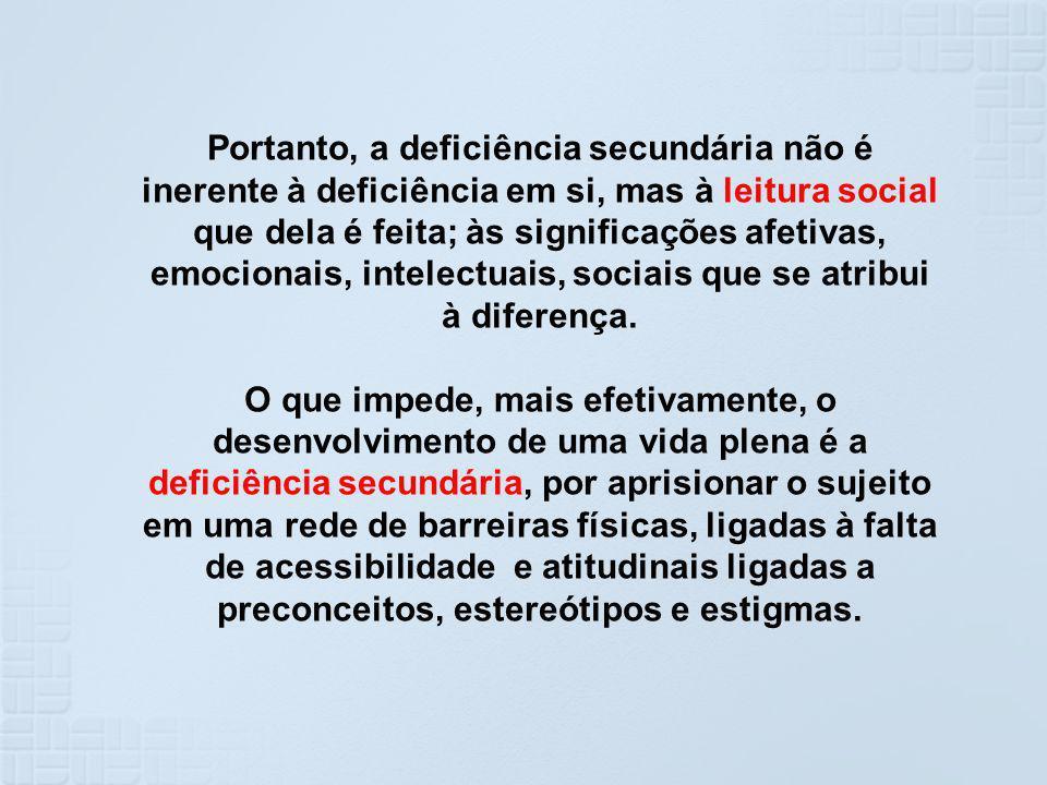 Portanto, a deficiência secundária não é inerente à deficiência em si, mas à leitura social que dela é feita; às significações afetivas, emocionais, i