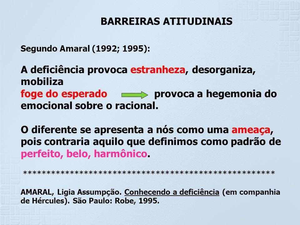 BARREIRAS ATITUDINAIS Segundo Amaral (1992; 1995): A deficiência provoca estranheza, desorganiza, mobiliza foge do esperado provoca a hegemonia do emo