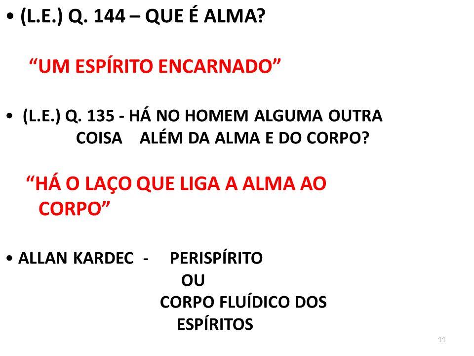 11 (L.E.) Q. 144 – QUE É ALMA? UM ESPÍRITO ENCARNADO (L.E.) Q. 135 - HÁ NO HOMEM ALGUMA OUTRA COISA ALÉM DA ALMA E DO CORPO? HÁ O LAÇO QUE LIGA A ALMA