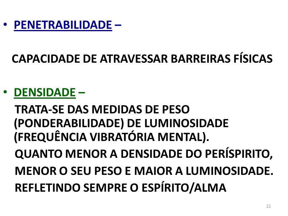 22 PENETRABILIDADE – CAPACIDADE DE ATRAVESSAR BARREIRAS FÍSICAS DENSIDADE – TRATA-SE DAS MEDIDAS DE PESO (PONDERABILIDADE) DE LUMINOSIDADE (FREQUÊNCIA