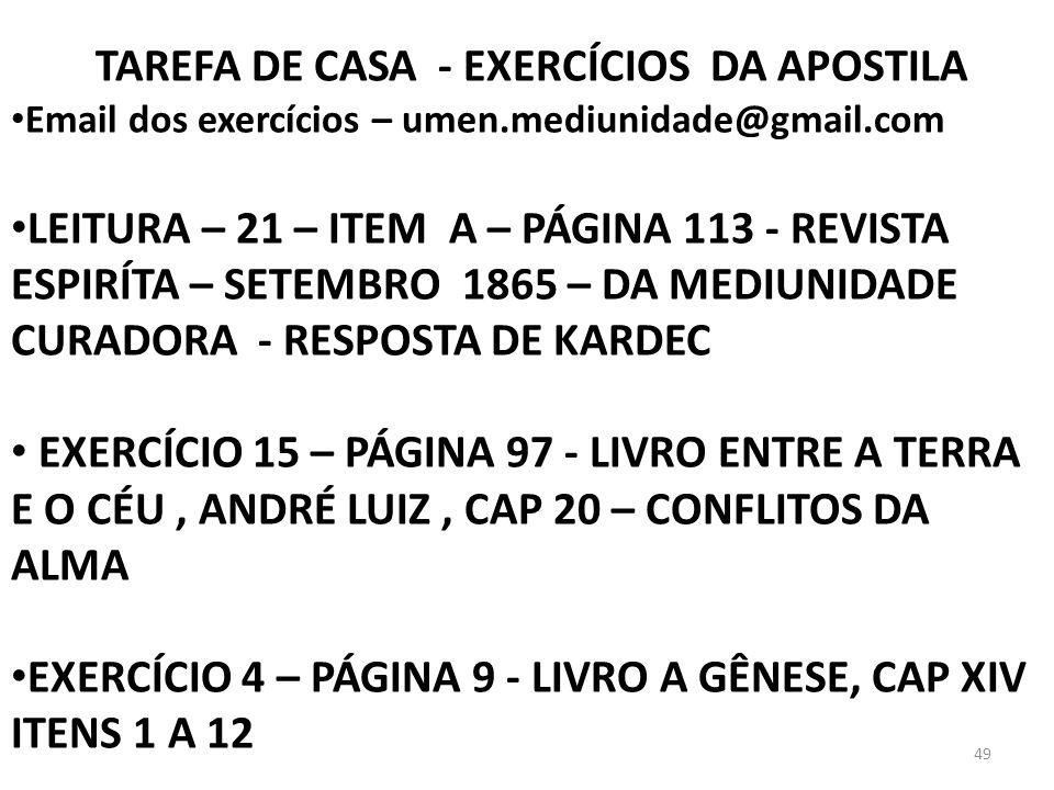 49 TAREFA DE CASA - EXERCÍCIOS DA APOSTILA Email dos exercícios – umen.mediunidade@gmail.com LEITURA – 21 – ITEM A – PÁGINA 113 - REVISTA ESPIRÍTA – S