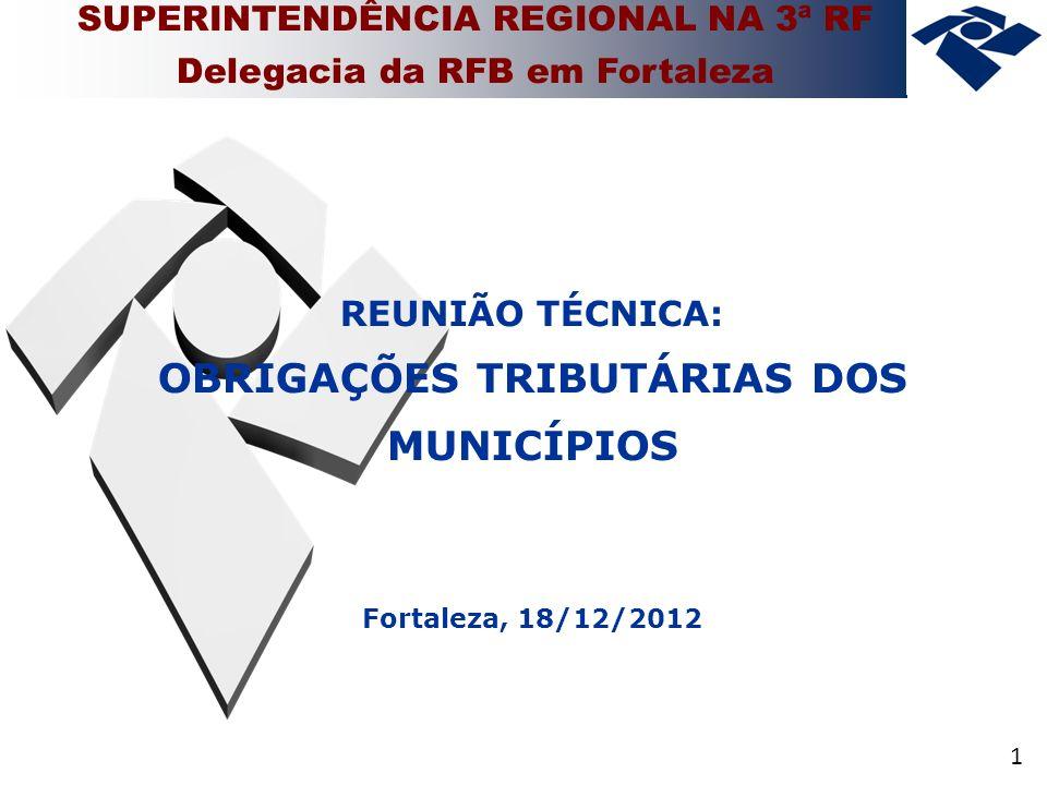 1 SUPERINTENDÊNCIA REGIONAL NA 3ª RF Delegacia da RFB em Fortaleza REUNIÃO TÉCNICA: OBRIGAÇÕES TRIBUTÁRIAS DOS MUNICÍPIOS Fortaleza, 18/12/2012