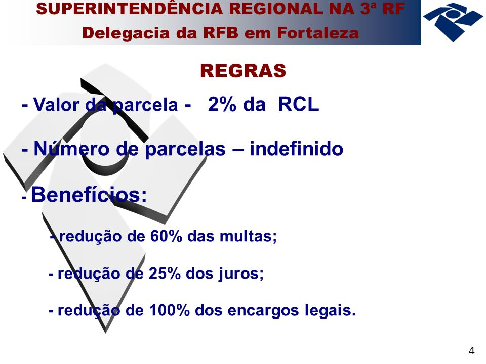 4 - Valor da parcela - 2% da RCL - Número de parcelas – indefinido - Benefícios: - redução de 60% das multas; - redução de 25% dos juros; - redução de 100% dos encargos legais.