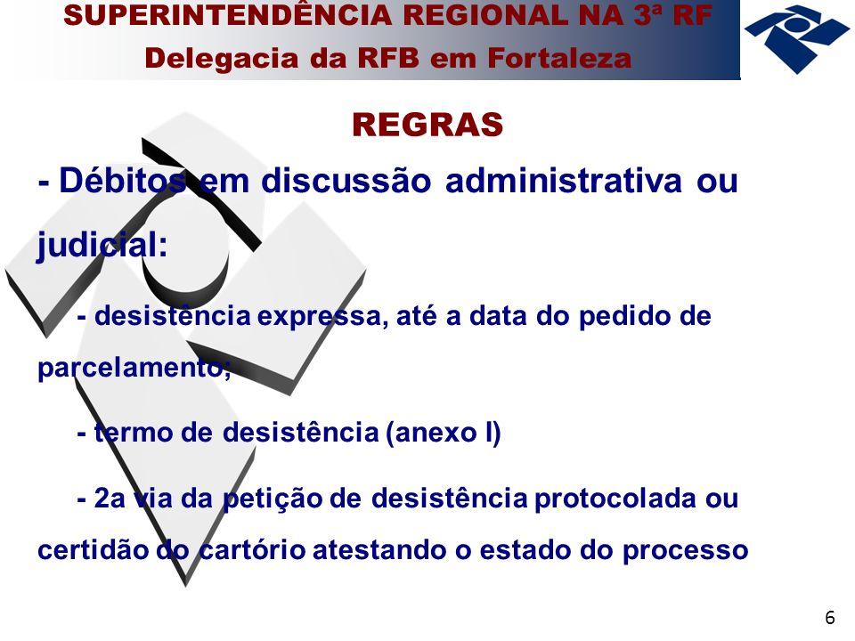 6 - Débitos em discussão administrativa ou judicial: - desistência expressa, até a data do pedido de parcelamento; - termo de desistência (anexo I) - 2a via da petição de desistência protocolada ou certidão do cartório atestando o estado do processo REGRAS SUPERINTENDÊNCIA REGIONAL NA 3ª RF Delegacia da RFB em Fortaleza