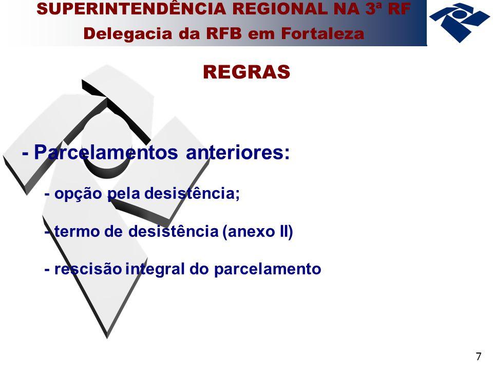 7 - Parcelamentos anteriores: - opção pela desistência; - termo de desistência (anexo II) - rescisão integral do parcelamento REGRAS SUPERINTENDÊNCIA REGIONAL NA 3ª RF Delegacia da RFB em Fortaleza