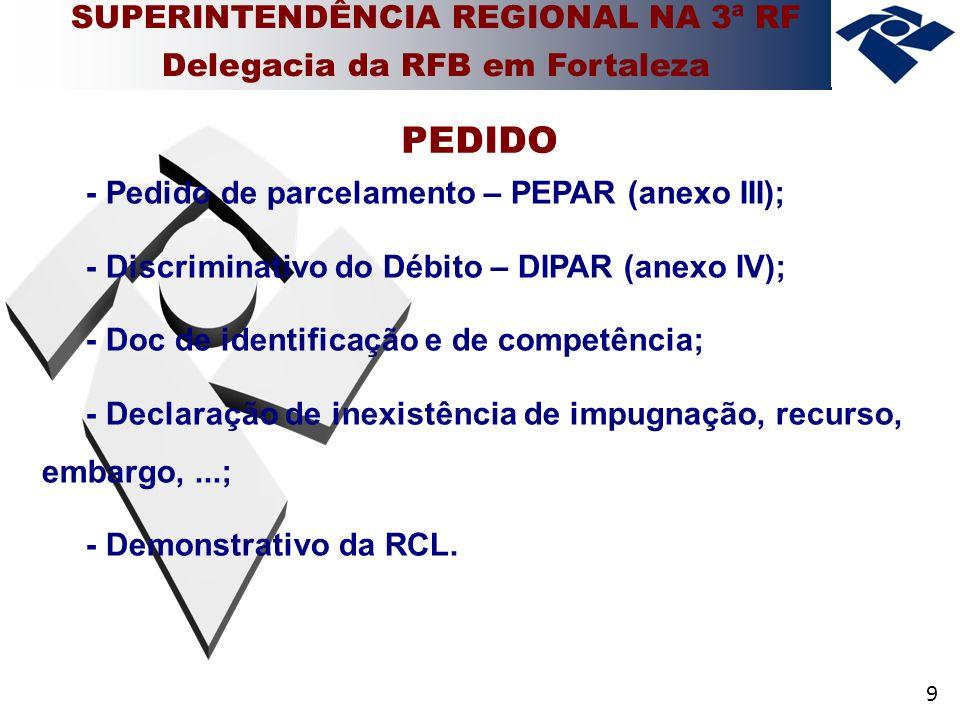 9 - Pedido de parcelamento – PEPAR (anexo III); - Discriminativo do Débito – DIPAR (anexo IV); - Doc de identificação e de competência; - Declaração de inexistência de impugnação, recurso, embargo,...; - Demonstrativo da RCL.