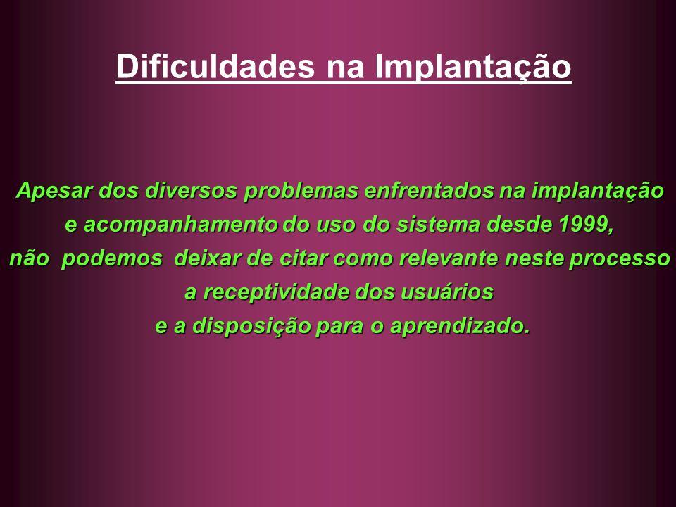 Dificuldades na Implantação Apesar dos diversos problemas enfrentados na implantação e acompanhamento do uso do sistema desde 1999, não podemos deixar