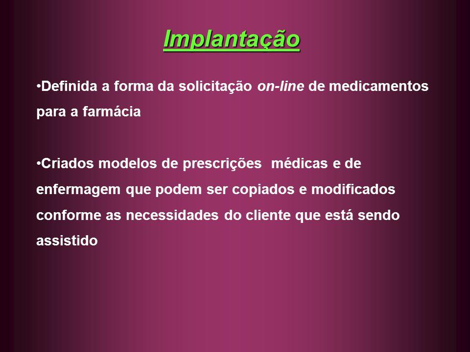 Implantação Definida a forma da solicitação on-line de medicamentos para a farmácia Criados modelos de prescrições médicas e de enfermagem que podem s