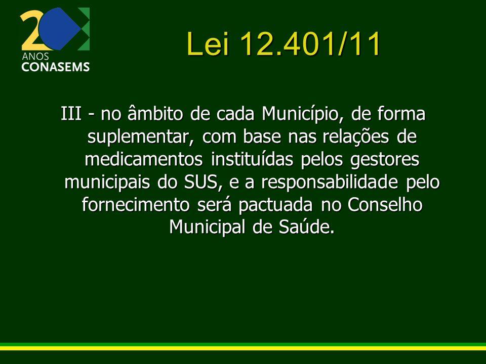 Lei 12.401/11 III - no âmbito de cada Município, de forma suplementar, com base nas relações de medicamentos instituídas pelos gestores municipais do
