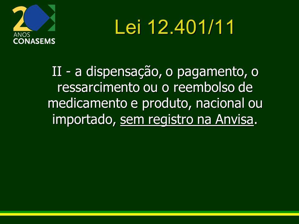 Lei 12.401/11 II - a dispensação, o pagamento, o ressarcimento ou o reembolso de medicamento e produto, nacional ou importado, sem registro na Anvisa.