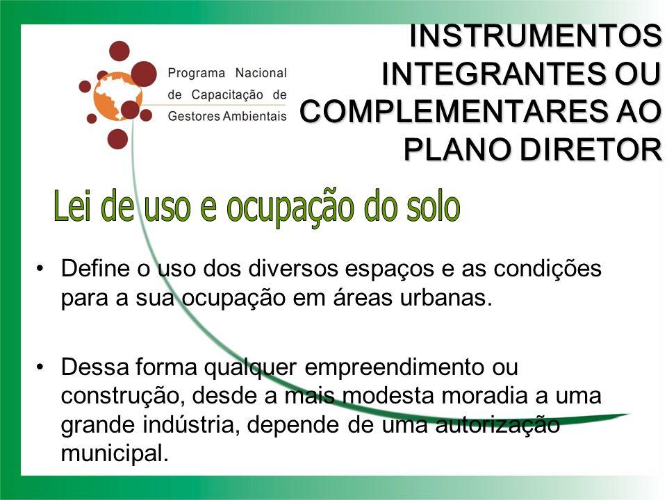 INSTRUMENTOS INTEGRANTES OU COMPLEMENTARES AO PLANO DIRETOR Define o uso dos diversos espaços e as condições para a sua ocupação em áreas urbanas. Des