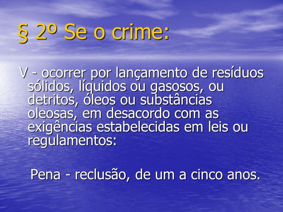 § 2º Se o crime: V - ocorrer por lançamento de resíduos sólidos, líquidos ou gasosos, ou detritos, óleos ou substâncias oleosas, em desacordo com as e