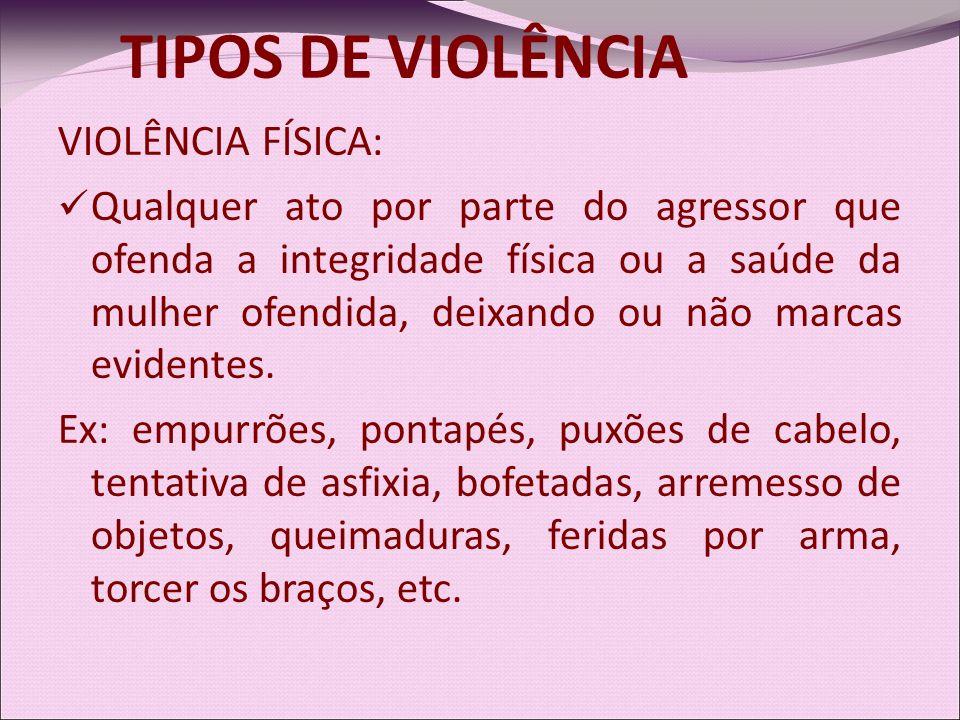 VIOLÊNCIA FÍSICA: Qualquer ato por parte do agressor que ofenda a integridade física ou a saúde da mulher ofendida, deixando ou não marcas evidentes.