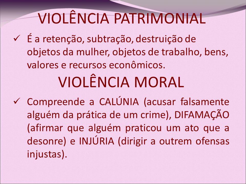 É a retenção, subtração, destruição de objetos da mulher, objetos de trabalho, bens, valores e recursos econômicos. VIOLÊNCIA MORAL Compreende a CALÚN