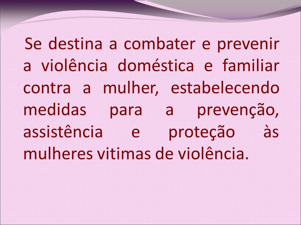 Se destina a combater e prevenir a violência doméstica e familiar contra a mulher, estabelecendo medidas para a prevenção, assistência e proteção às m