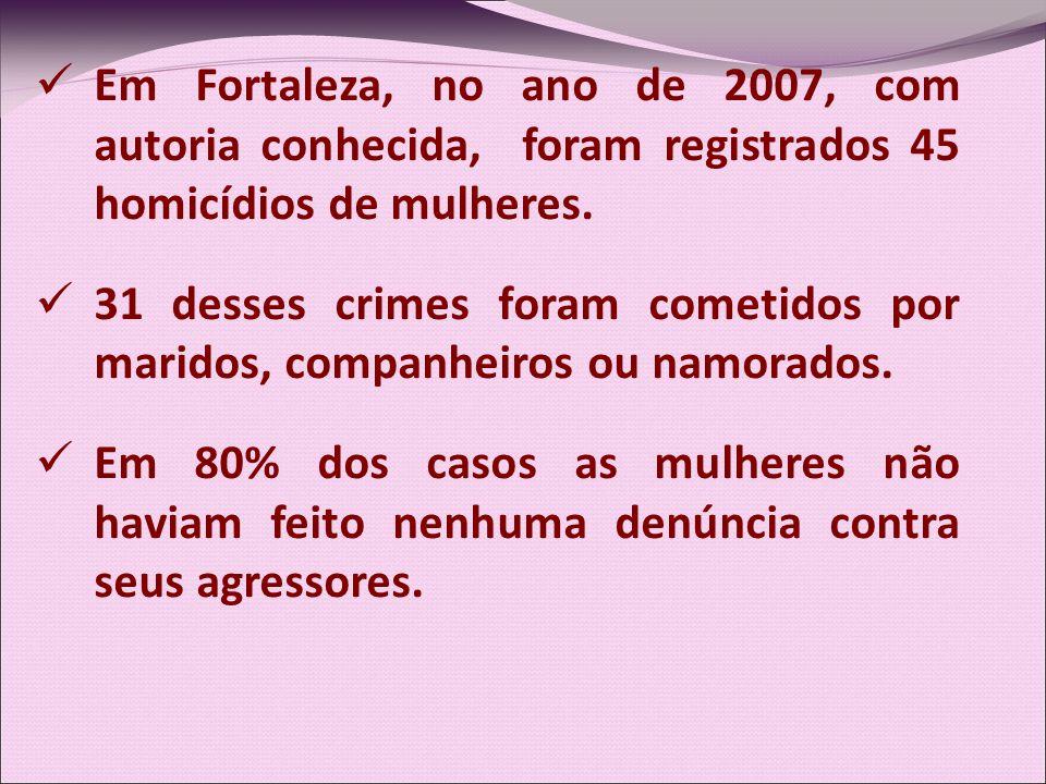 Em Fortaleza, no ano de 2007, com autoria conhecida, foram registrados 45 homicídios de mulheres. 31 desses crimes foram cometidos por maridos, compan