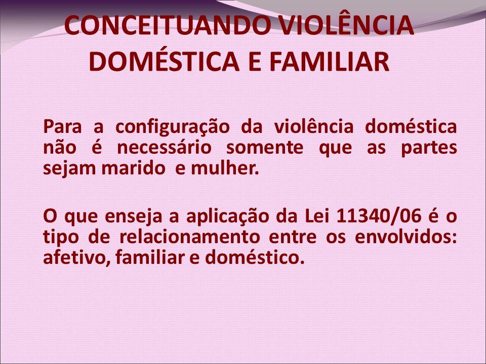 CONCEITUANDO VIOLÊNCIA DOMÉSTICA E FAMILIAR Para a configuração da violência doméstica não é necessário somente que as partes sejam marido e mulher. O