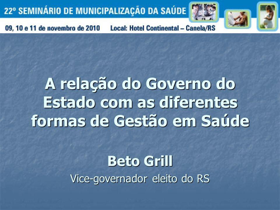 A relação do Governo do Estado com as diferentes formas de Gestão em Saúde Beto Grill Vice-governador eleito do RS