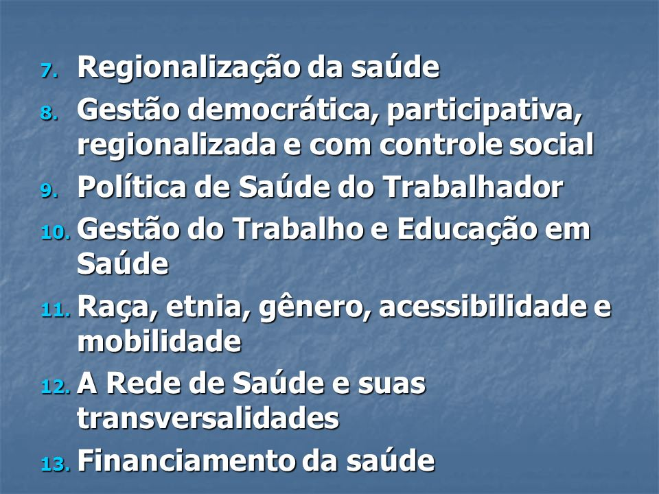 7. Regionalização da saúde 8. Gestão democrática, participativa, regionalizada e com controle social 9. Política de Saúde do Trabalhador 10. Gestão do