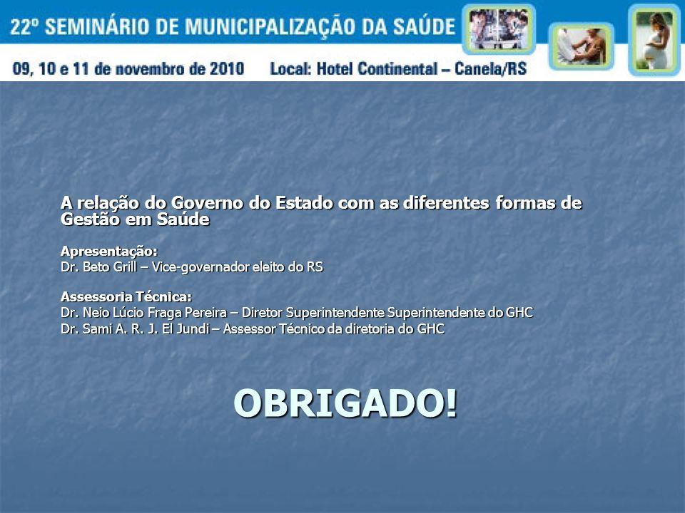 OBRIGADO! A relação do Governo do Estado com as diferentes formas de Gestão em Saúde Apresentação: Dr. Beto Grill – Vice-governador eleito do RS Asses