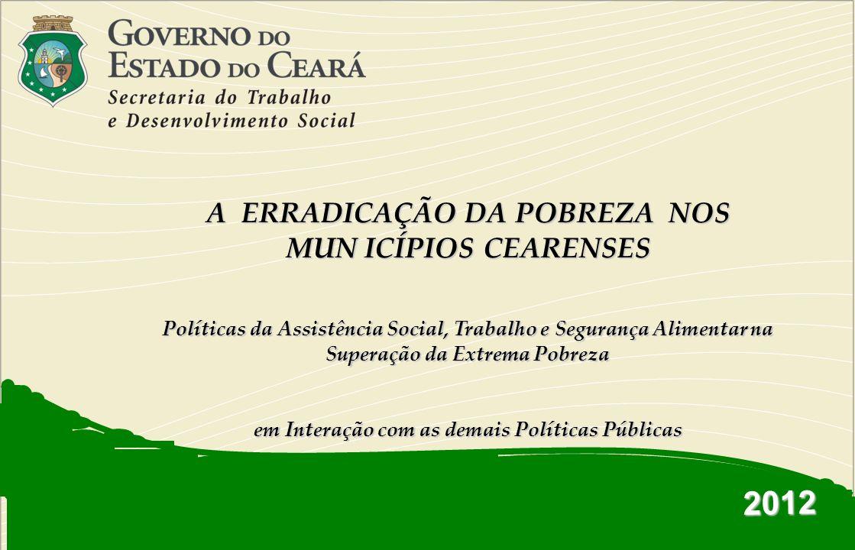 2012 A ERRADICAÇÃO DA POBREZA NOS MUN ICÍPIOS CEARENSES Políticas da Assistência Social, Trabalho e Segurança Alimentar na Superação da Extrema Pobrez