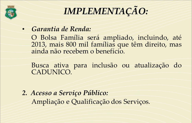 Garantia de Renda: O Bolsa Família será ampliado, incluindo, até 2013, mais 800 mil famílias que têm direito, mas ainda não recebem o benefício. Busca