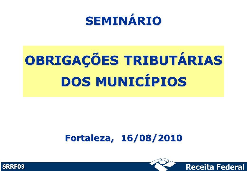 Receita Federal SRRF03 SEMINÁRIO OBRIGAÇÕES TRIBUTÁRIAS DOS MUNICÍPIOS Fortaleza, 16/08/2010