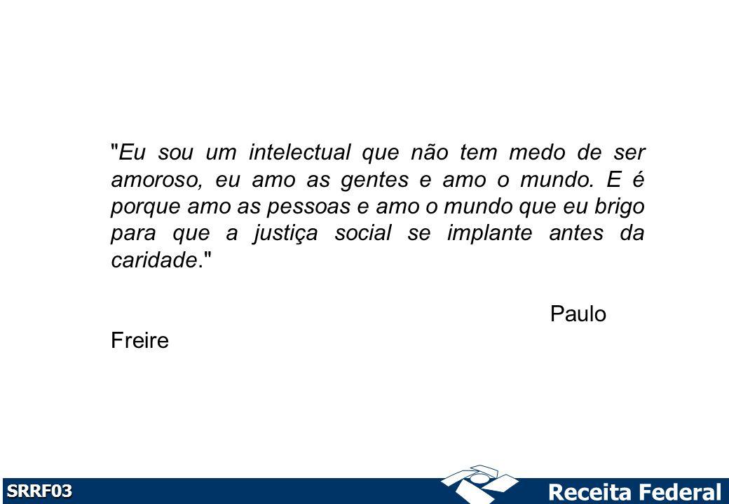 Receita Federal SRRF03 Eu sou um intelectual que não tem medo de ser amoroso, eu amo as gentes e amo o mundo.