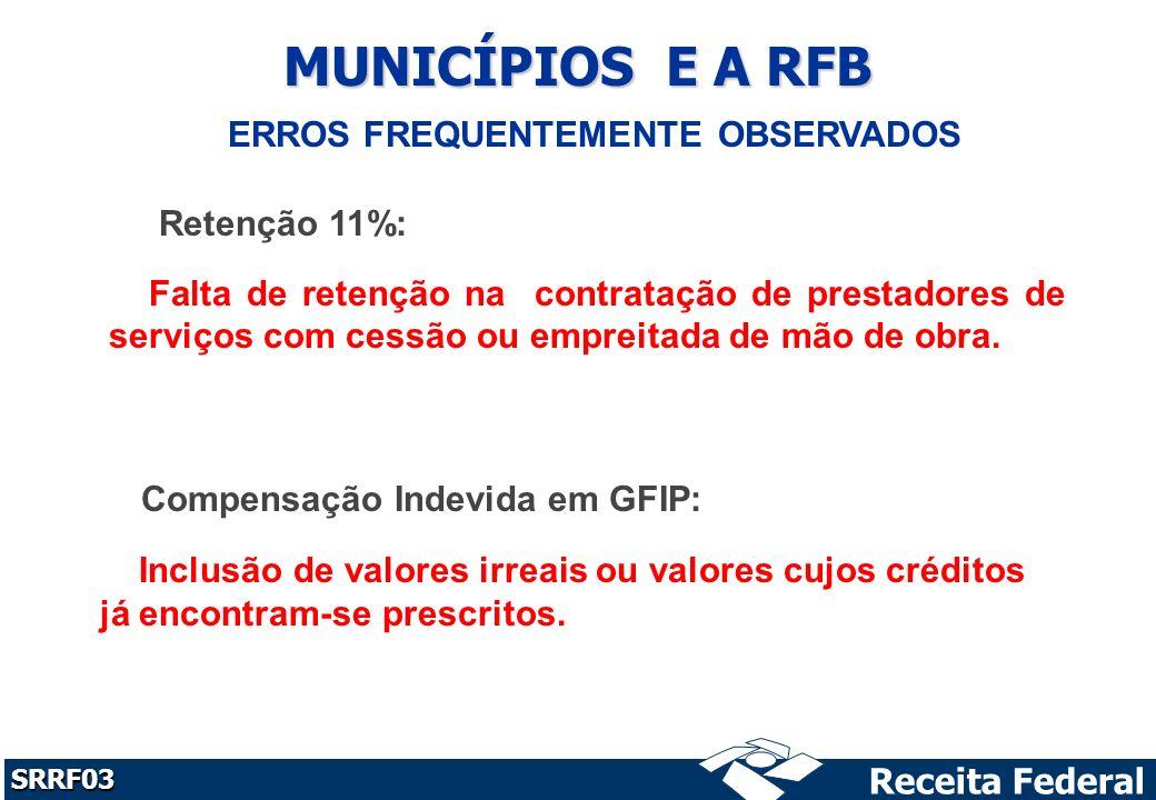 Receita Federal SRRF03 MUNICÍPIOS E A RFB ERROS FREQUENTEMENTE OBSERVADOS Retenção 11%: Compensação Indevida em GFIP: Falta de retenção na contratação de prestadores de serviços com cessão ou empreitada de mão de obra.
