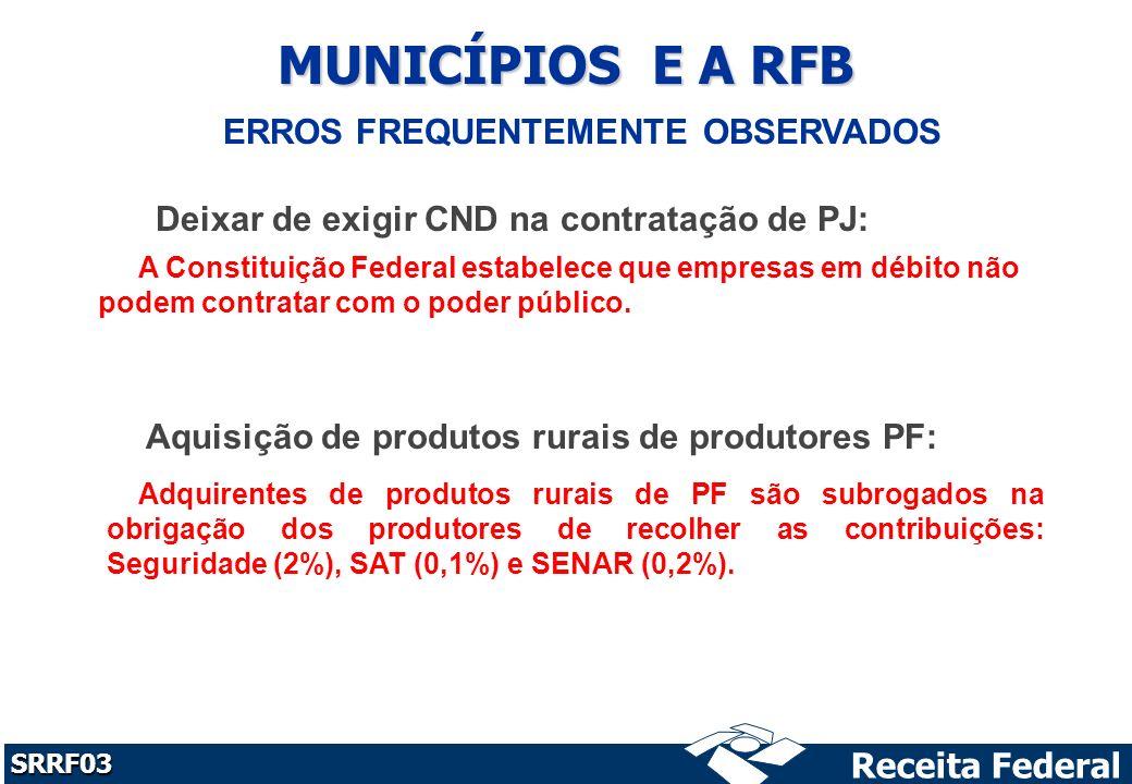 Receita Federal SRRF03 MUNICÍPIOS E A RFB Deixar de exigir CND na contratação de PJ: Aquisição de produtos rurais de produtores PF: ERROS FREQUENTEMENTE OBSERVADOS A Constituição Federal estabelece que empresas em débito não podem contratar com o poder público.