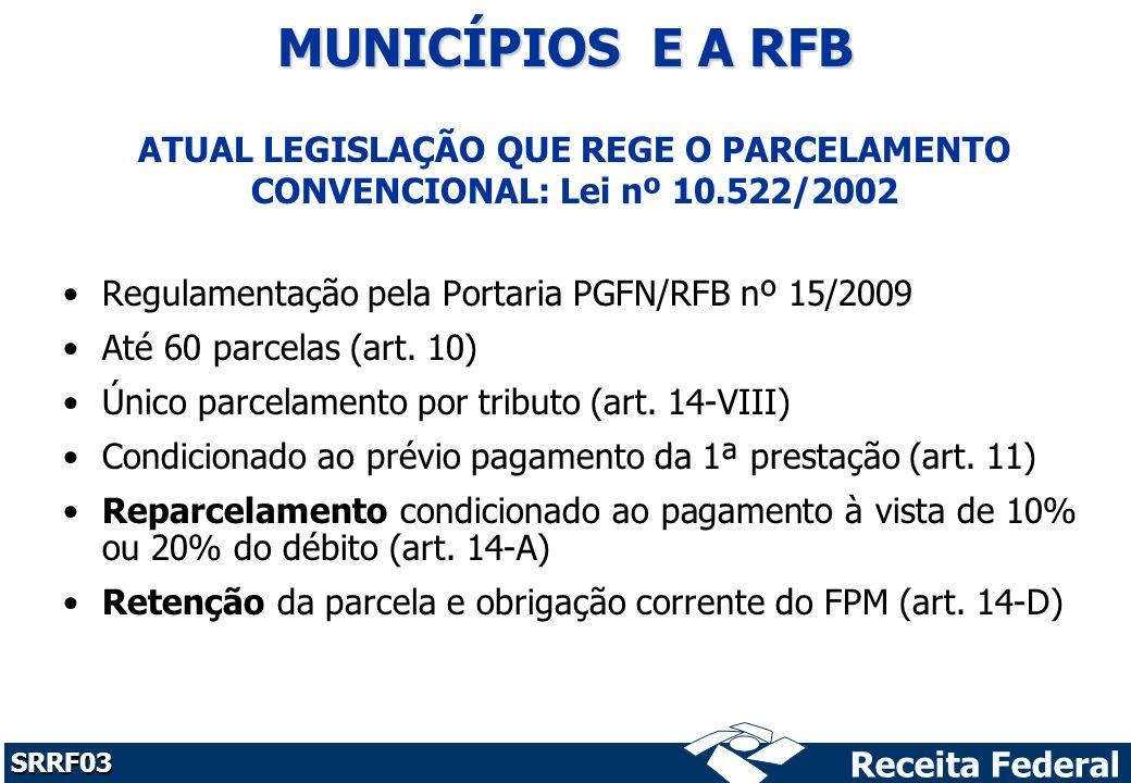Receita Federal SRRF03 ATUAL LEGISLAÇÃO QUE REGE O PARCELAMENTO CONVENCIONAL: Lei nº 10.522/2002 Regulamentação pela Portaria PGFN/RFB nº 15/2009 Até 60 parcelas (art.