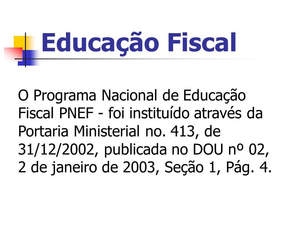 Educação Fiscal O Programa Nacional de Educação Fiscal PNEF - foi instituído através da Portaria Ministerial no. 413, de 31/12/2002, publicada no DOU