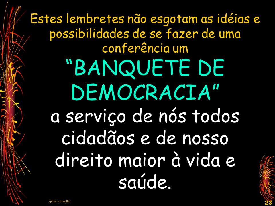 gilson carvalho 23 Estes lembretes não esgotam as idéias e possibilidades de se fazer de uma conferência um BANQUETE DE DEMOCRACIA a serviço de nós to