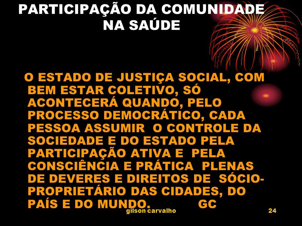 gilson carvalho24 PARTICIPAÇÃO DA COMUNIDADE NA SAÚDE O ESTADO DE JUSTIÇA SOCIAL, COM BEM ESTAR COLETIVO, SÓ ACONTECERÁ QUANDO, PELO PROCESSO DEMOCRÁT