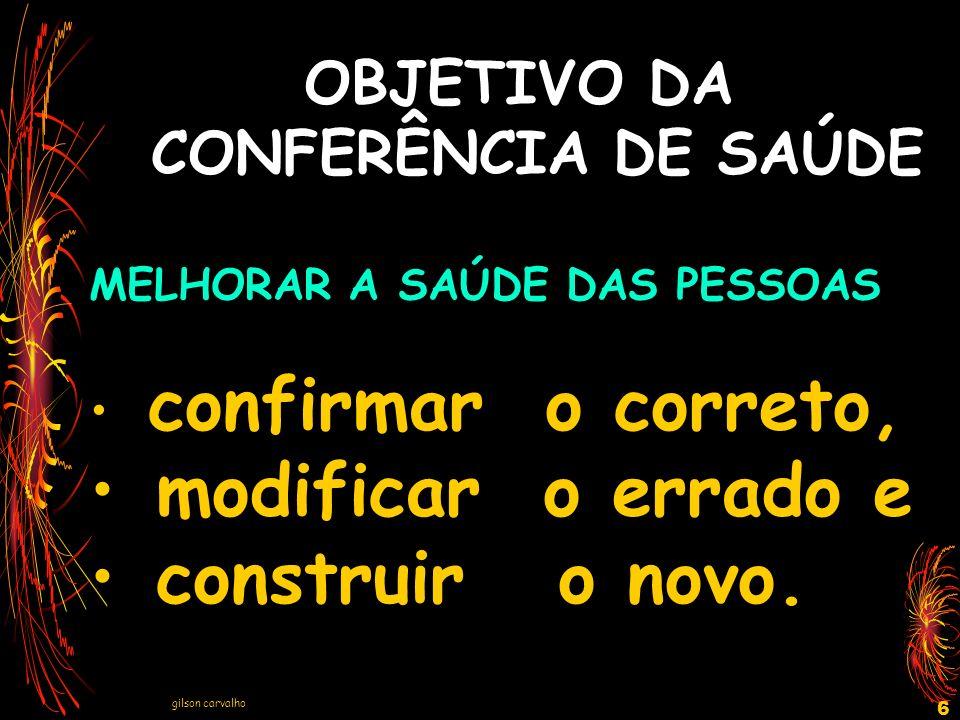 gilson carvalho 6 OBJETIVO DA CONFERÊNCIA DE SAÚDE MELHORAR A SAÚDE DAS PESSOAS confirmar o correto, modificar o errado e construir o novo.