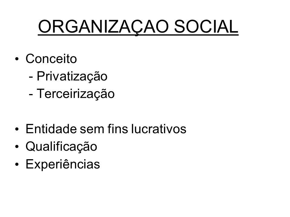 ORGANIZAÇAO SOCIAL Conceito - Privatização - Terceirização Entidade sem fins lucrativos Qualificação Experiências