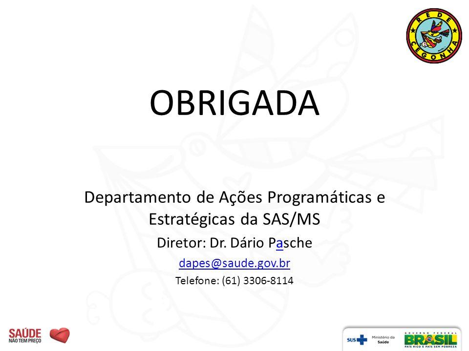 OBRIGADA Departamento de Ações Programáticas e Estratégicas da SAS/MS Diretor: Dr. Dário Paschea dapes@saude.gov.br Telefone: (61) 3306-8114