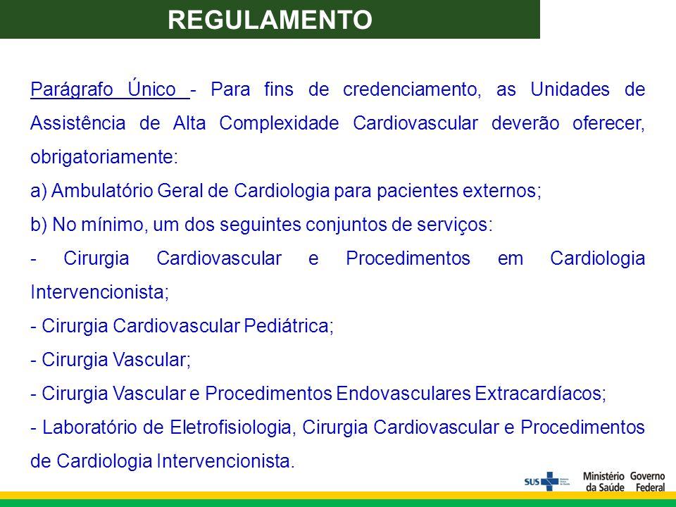 Parágrafo Único - Para fins de credenciamento, as Unidades de Assistência de Alta Complexidade Cardiovascular deverão oferecer, obrigatoriamente: a) Ambulatório Geral de Cardiologia para pacientes externos; b) No mínimo, um dos seguintes conjuntos de serviços: - Cirurgia Cardiovascular e Procedimentos em Cardiologia Intervencionista; - Cirurgia Cardiovascular Pediátrica; - Cirurgia Vascular; - Cirurgia Vascular e Procedimentos Endovasculares Extracardíacos; - Laboratório de Eletrofisiologia, Cirurgia Cardiovascular e Procedimentos de Cardiologia Intervencionista.