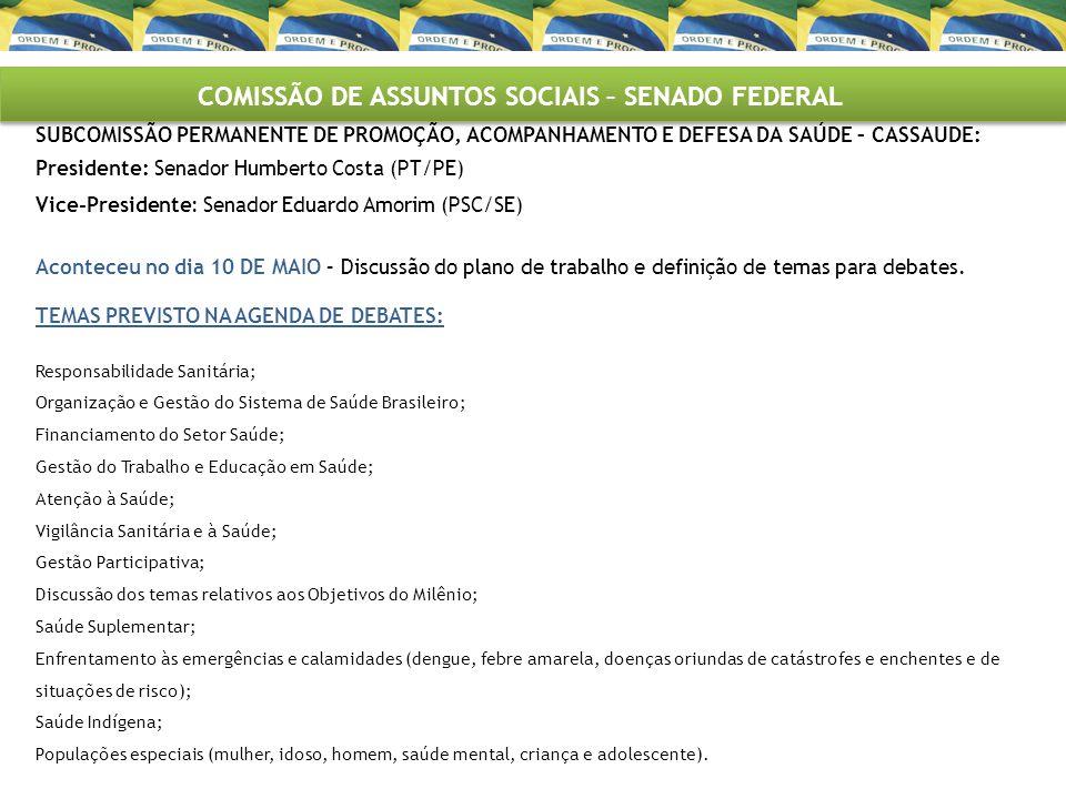 COMISSÃO DE ASSUNTOS SOCIAIS – SENADO FEDERAL SUBCOMISSÃO PERMANENTE DE PROMOÇÃO, ACOMPANHAMENTO E DEFESA DA SAÚDE – CASSAUDE: Presidente: Senador Humberto Costa (PT/PE) Vice-Presidente: Senador Eduardo Amorim (PSC/SE) Aconteceu no dia 10 DE MAIO – Discussão do plano de trabalho e definição de temas para debates.