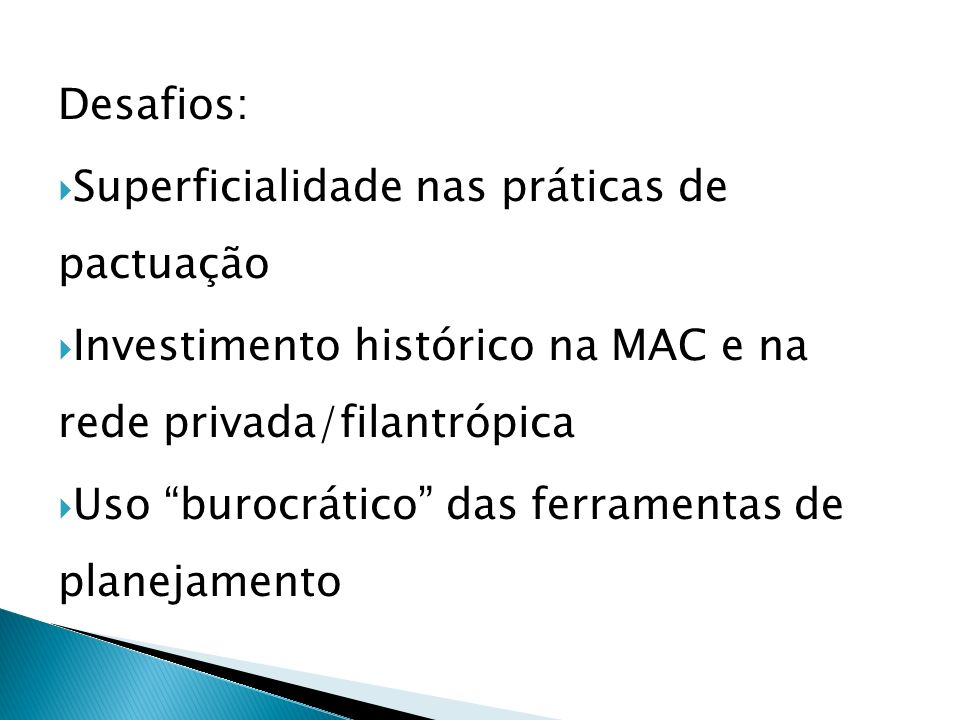 Desafios: Superficialidade nas práticas de pactuação Investimento histórico na MAC e na rede privada/filantrópica Uso burocrático das ferramentas de planejamento