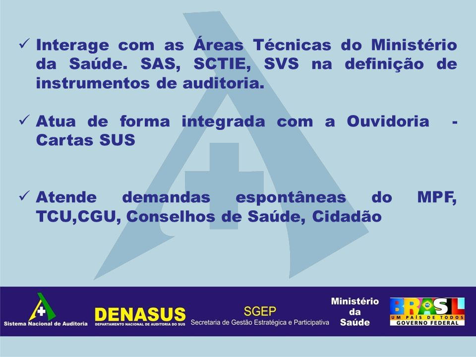 Interage com as Áreas Técnicas do Ministério da Saúde. SAS, SCTIE, SVS na definição de instrumentos de auditoria. Atua de forma integrada com a Ouvido